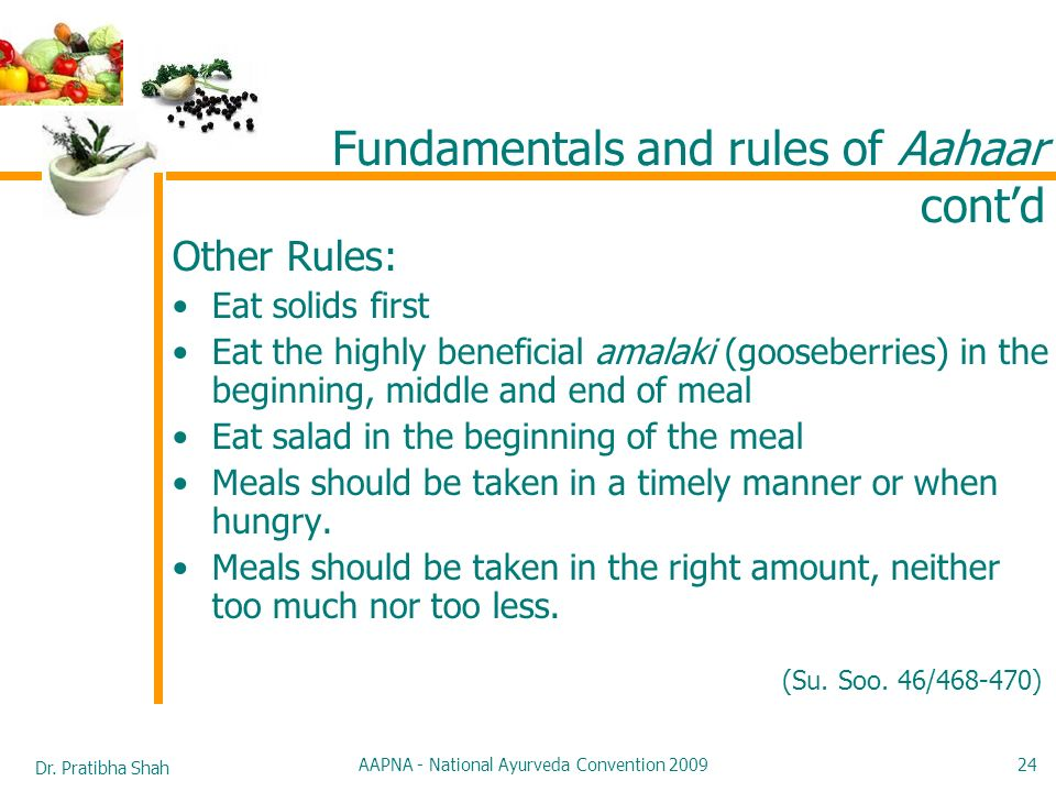 Dr. Pratibha Shah AAPNA - National Ayurveda Convention 2009 24 Other Rules: Eat solids first Eat the highly beneficial amalaki (gooseberries) in the b