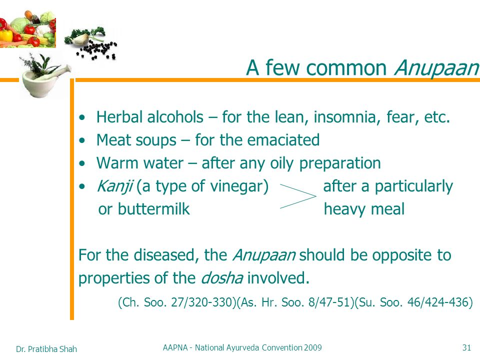 Dr. Pratibha Shah AAPNA - National Ayurveda Convention 2009 31 A few common Anupaan Herbal alcohols – for the lean, insomnia, fear, etc. Meat soups –