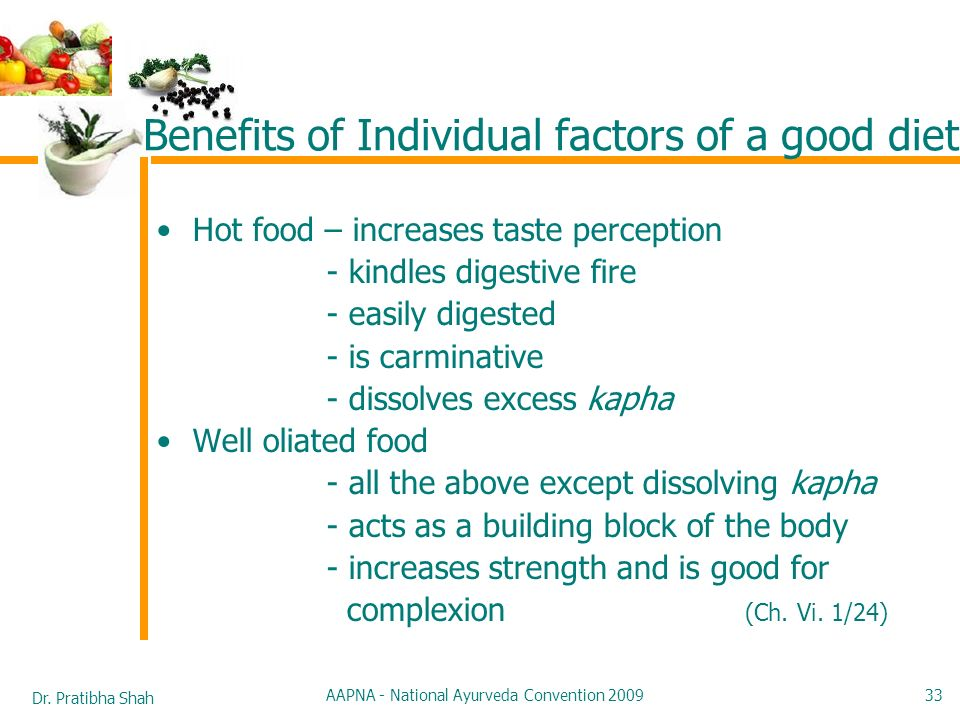 Dr. Pratibha Shah AAPNA - National Ayurveda Convention 2009 33 Benefits of Individual factors of a good diet Hot food – increases taste perception - k
