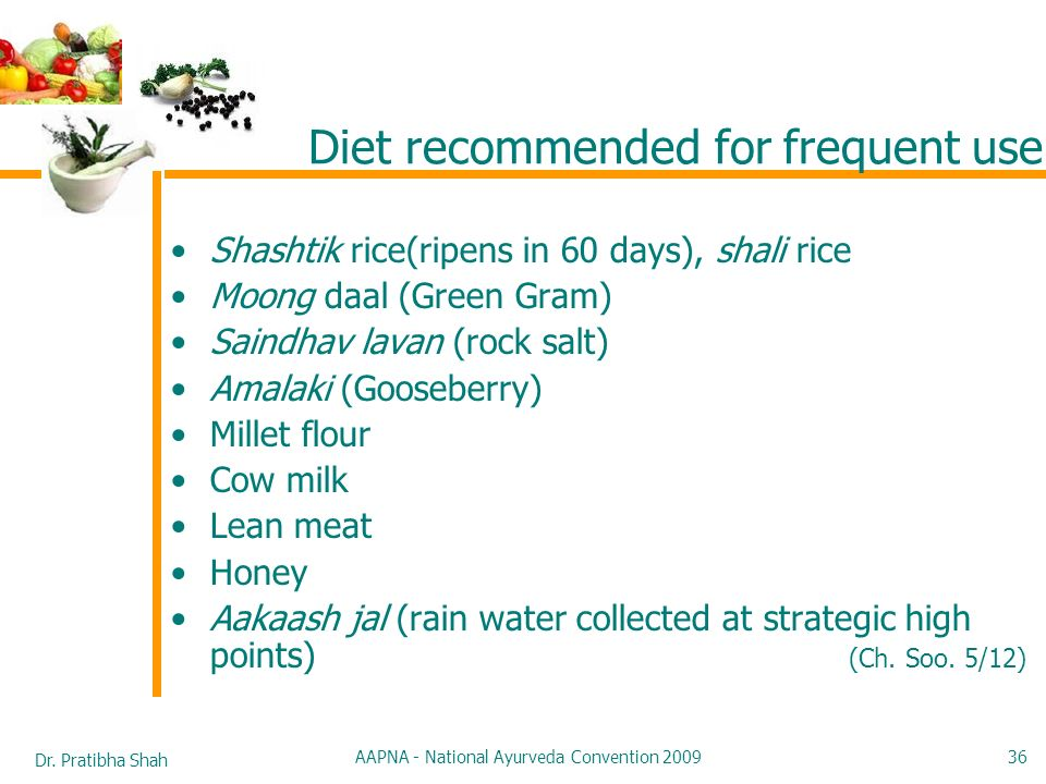 Dr. Pratibha Shah AAPNA - National Ayurveda Convention 2009 36 Diet recommended for frequent use Shashtik rice(ripens in 60 days), shali rice Moong da