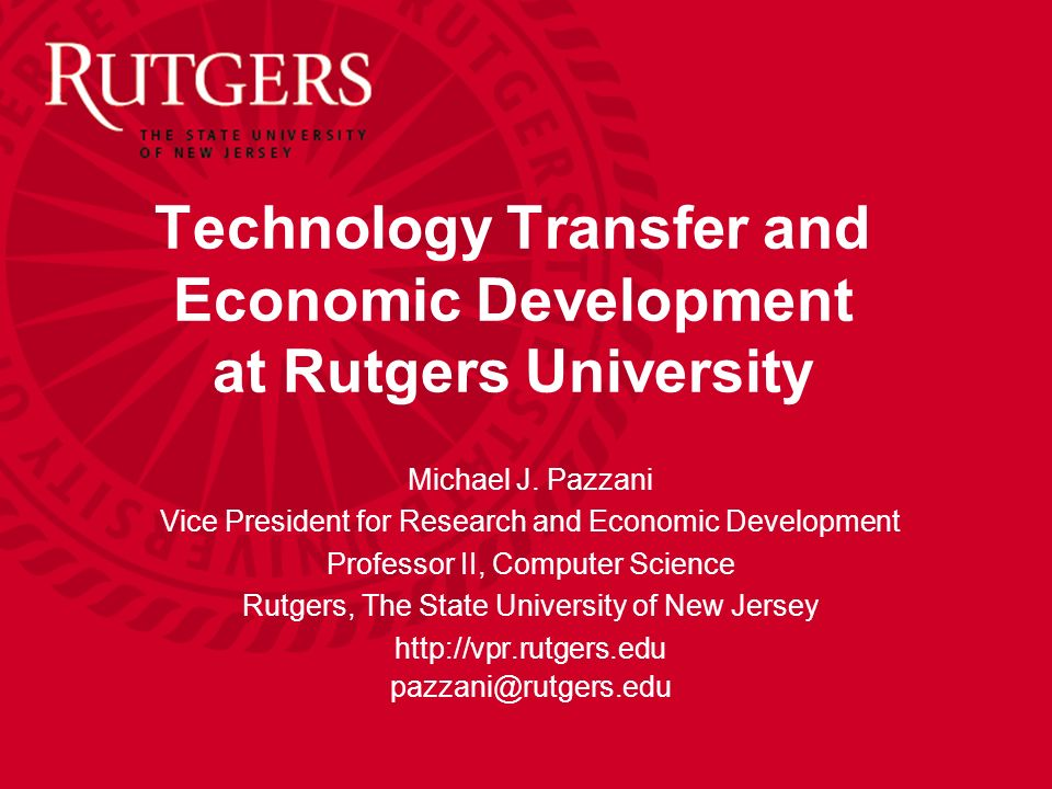 Technology Transfer and Economic Development at Rutgers University Michael J. Pazzani Vice President for Research and Economic Development Professor I