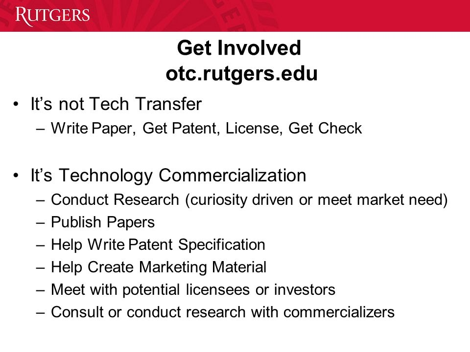 Get Involved otc.rutgers.edu Its not Tech Transfer –Write Paper, Get Patent, License, Get Check Its Technology Commercialization –Conduct Research (cu