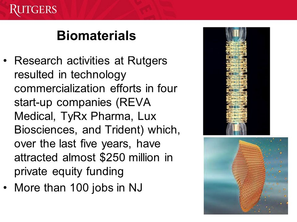 Biomaterials Research activities at Rutgers resulted in technology commercialization efforts in four start-up companies (REVA Medical, TyRx Pharma, Lu