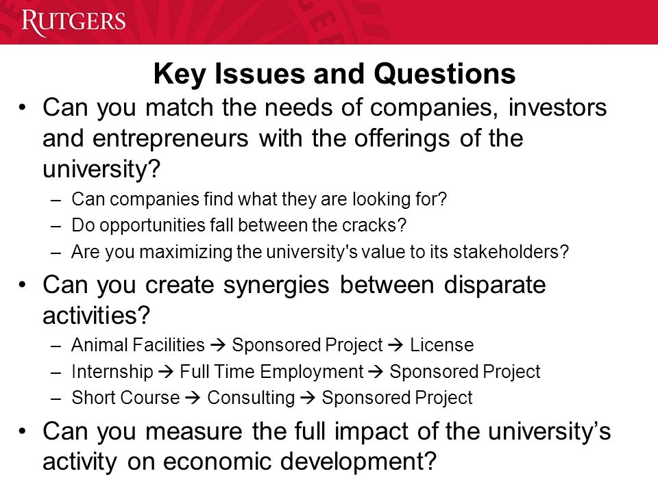 Key Issues and Questions Can you match the needs of companies, investors and entrepreneurs with the offerings of the university? –Can companies find w