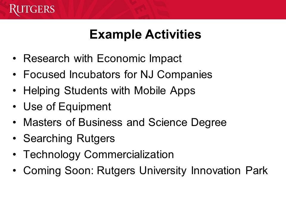 Example Activities Research with Economic Impact Focused Incubators for NJ Companies Helping Students with Mobile Apps Use of Equipment Masters of Bus