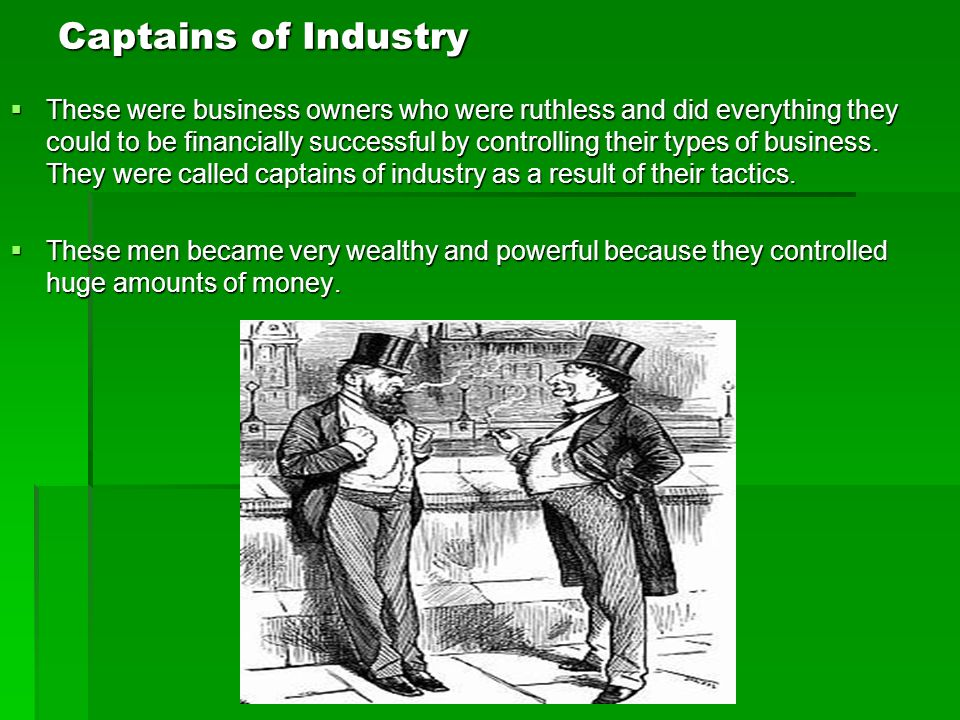 Captains of Industry These were business owners who were ruthless and did everything they could to be financially successful by controlling their types of business.
