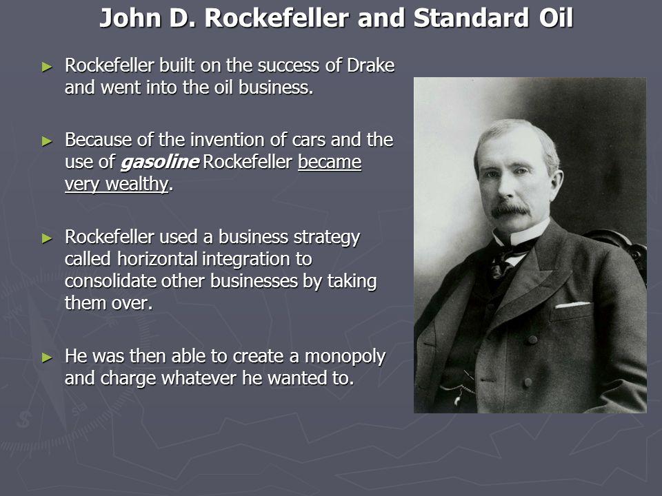 John D. Rockefeller and Standard Oil Rockefeller built on the success of Drake and went into the oil business. Rockefeller built on the success of Dra