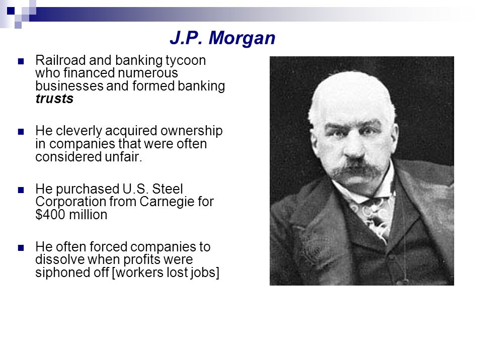J.P. Morgan Railroad and banking tycoon who financed numerous businesses and formed banking trusts He cleverly acquired ownership in companies that we