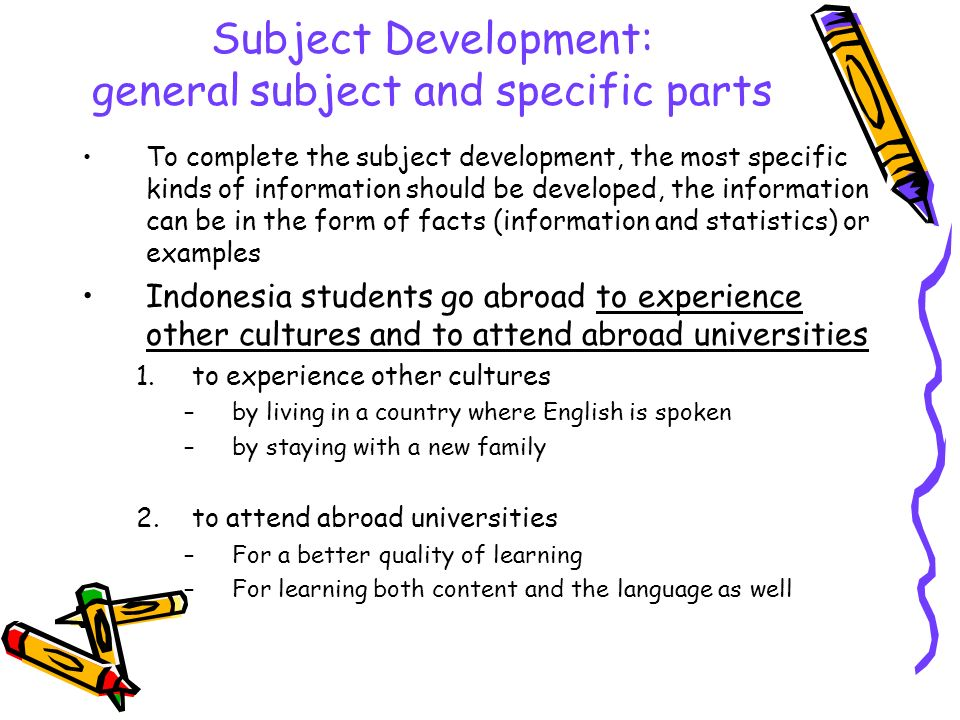 Subject Development: general subject and specific parts To complete the subject development, the most specific kinds of information should be developed, the information can be in the form of facts (information and statistics) or examples Indonesia students go abroad to experience other cultures and to attend abroad universities 1.to experience other cultures –by living in a country where English is spoken –by staying with a new family 2.to attend abroad universities –For a better quality of learning –For learning both content and the language as well