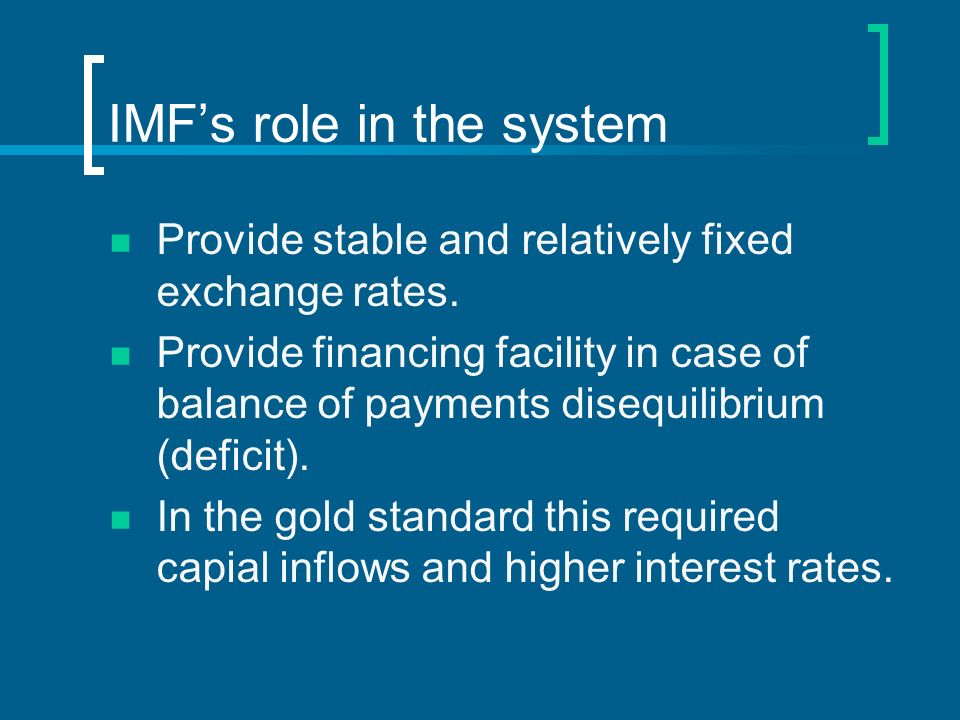 IMFs role in the system Provide stable and relatively fixed exchange rates. Provide financing facility in case of balance of payments disequilibrium (