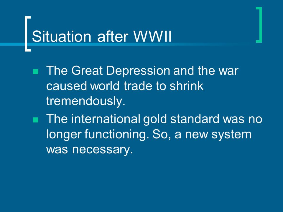 Situation after WWII The Great Depression and the war caused world trade to shrink tremendously. The international gold standard was no longer functio
