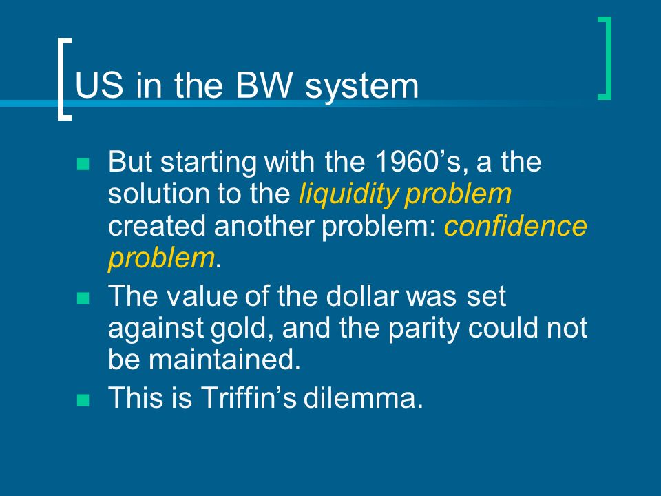 US in the BW system But starting with the 1960s, a the solution to the liquidity problem created another problem: confidence problem. The value of the