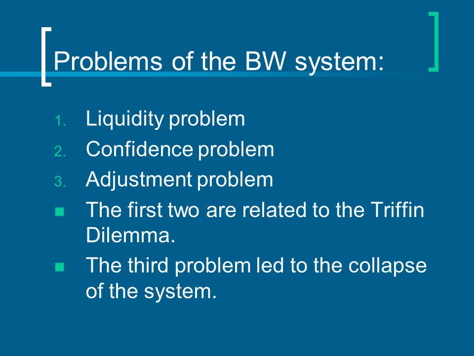 Problems of the BW system: 1. Liquidity problem 2. Confidence problem 3. Adjustment problem The first two are related to the Triffin Dilemma. The thir