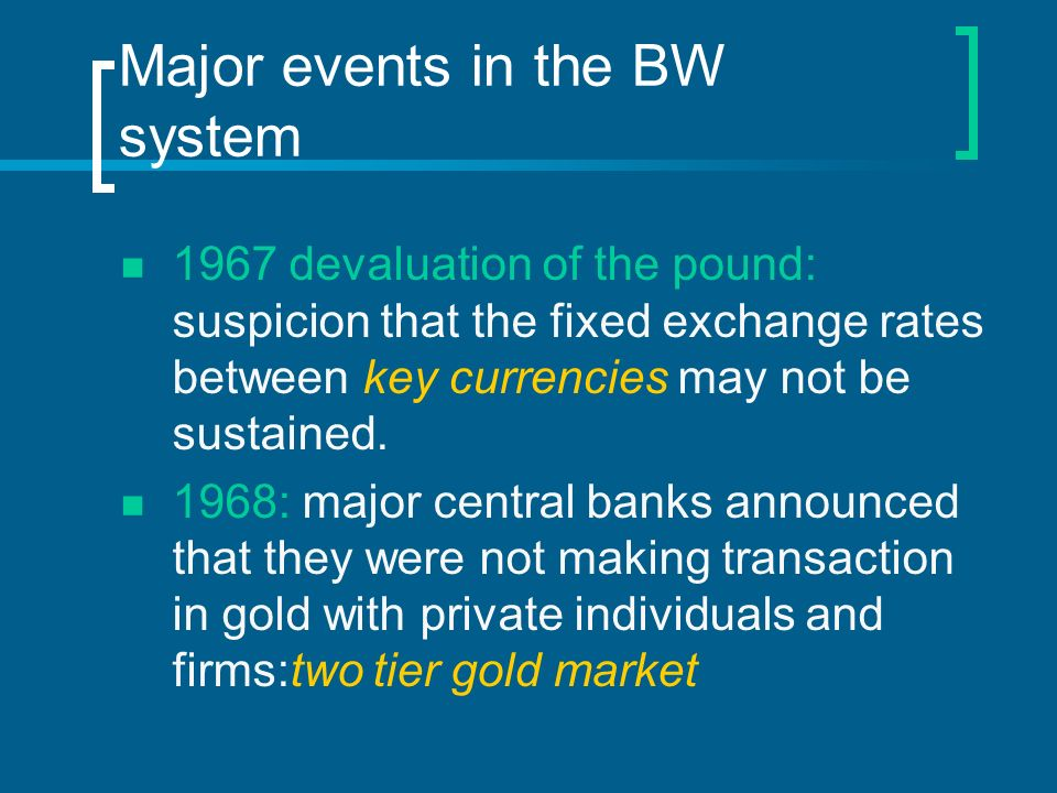 Major events in the BW system 1967 devaluation of the pound: suspicion that the fixed exchange rates between key currencies may not be sustained. 1968