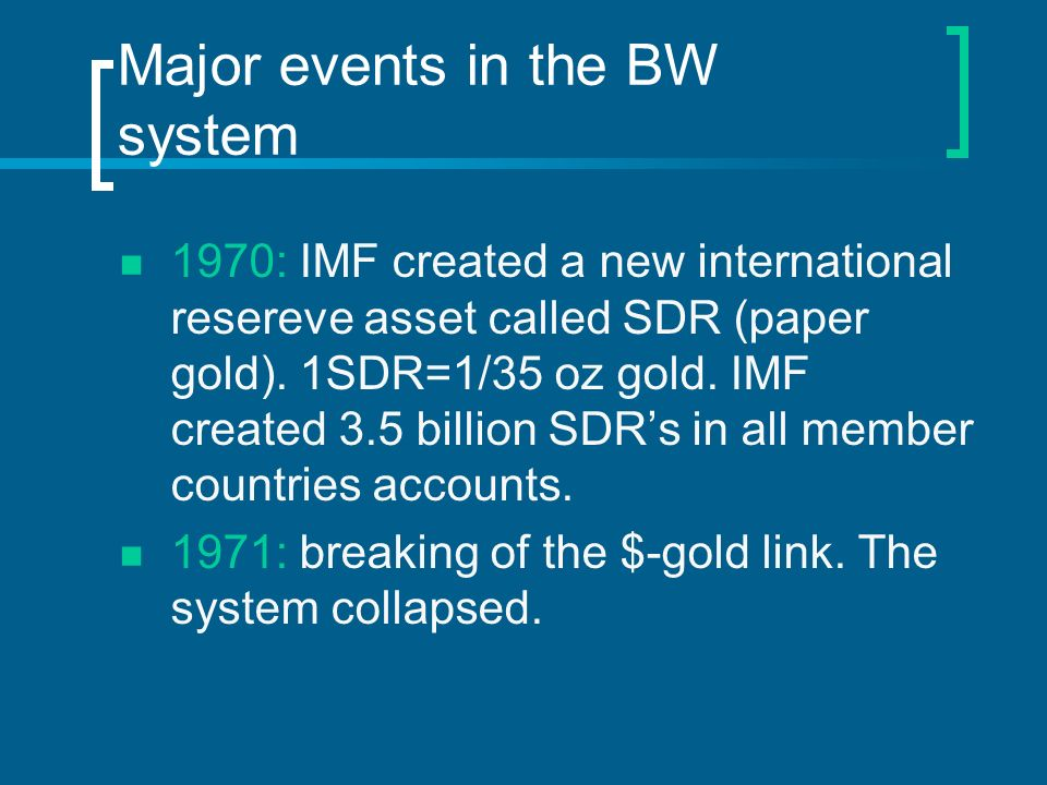 Major events in the BW system 1970: IMF created a new international resereve asset called SDR (paper gold). 1SDR=1/35 oz gold. IMF created 3.5 billion