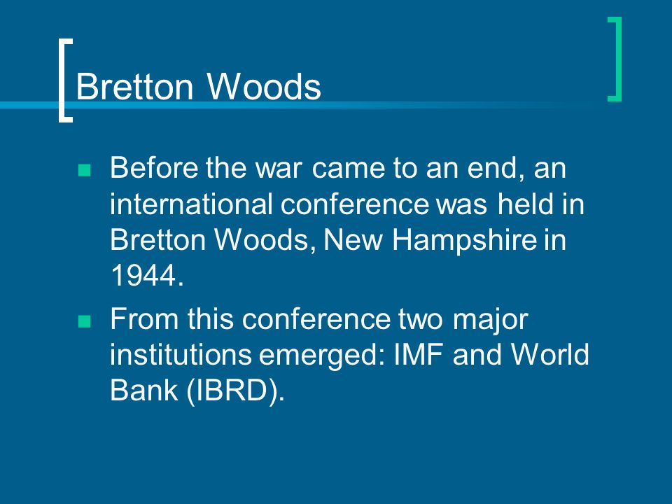 Bretton Woods Before the war came to an end, an international conference was held in Bretton Woods, New Hampshire in 1944. From this conference two ma