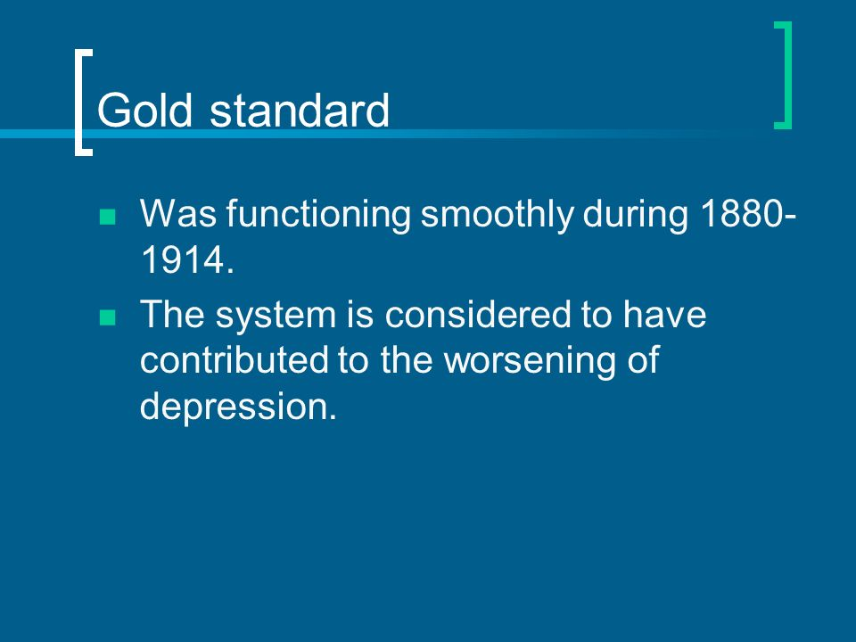 Gold standard Was functioning smoothly during 1880- 1914. The system is considered to have contributed to the worsening of depression.