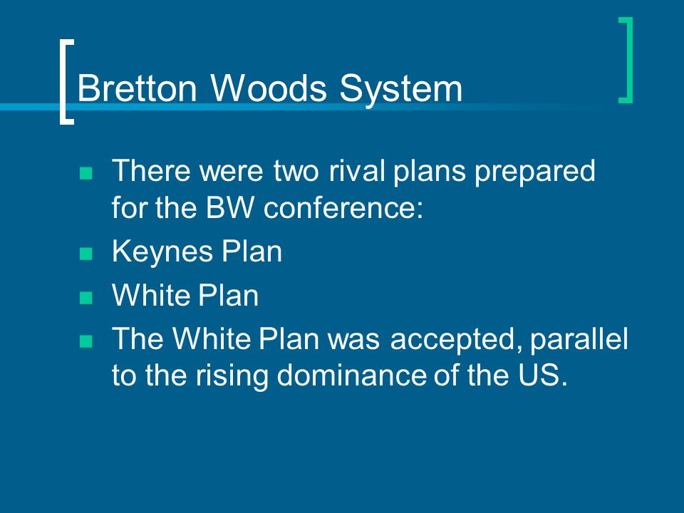 Bretton Woods System There were two rival plans prepared for the BW conference: Keynes Plan White Plan The White Plan was accepted, parallel to the ri