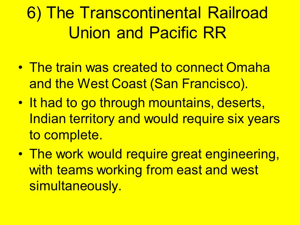 6) The Transcontinental Railroad Union and Pacific RR The train was created to connect Omaha and the West Coast (San Francisco).
