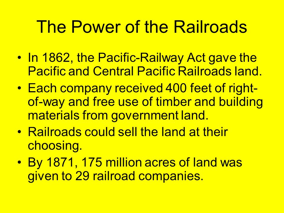 The Power of the Railroads In 1862, the Pacific-Railway Act gave the Pacific and Central Pacific Railroads land. Each company received 400 feet of rig