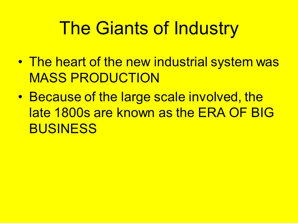 The Giants of Industry The heart of the new industrial system was MASS PRODUCTION Because of the large scale involved, the late 1800s are known as the ERA OF BIG BUSINESS