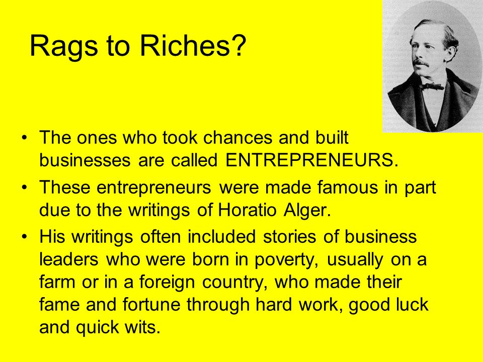 Rags to Riches? The ones who took chances and built businesses are called ENTREPRENEURS. These entrepreneurs were made famous in part due to the writi