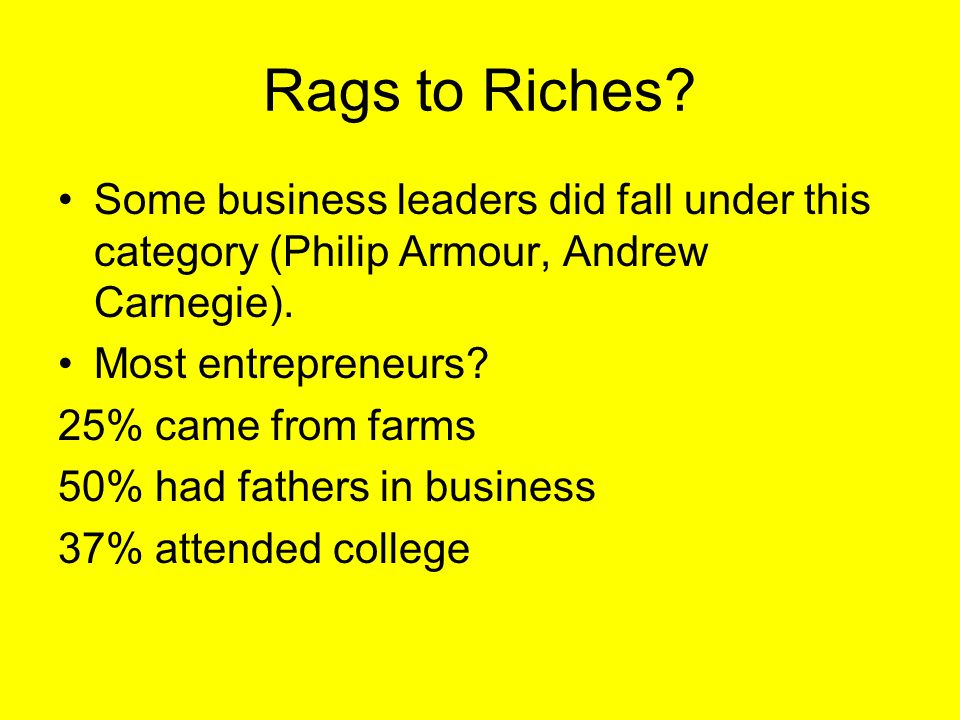 Rags to Riches? Some business leaders did fall under this category (Philip Armour, Andrew Carnegie). Most entrepreneurs? 25% came from farms 50% had f