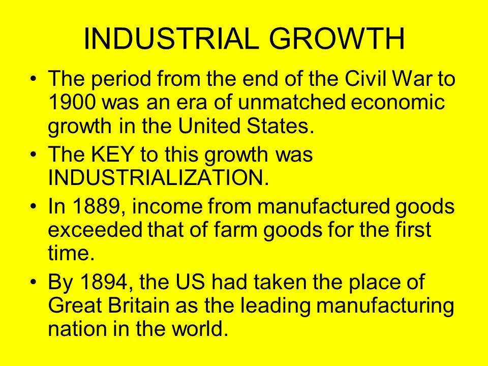 INDUSTRIAL GROWTH The period from the end of the Civil War to 1900 was an era of unmatched economic growth in the United States. The KEY to this growt