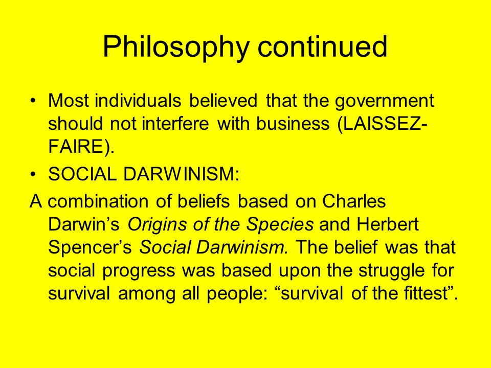Philosophy continued Most individuals believed that the government should not interfere with business (LAISSEZ- FAIRE). SOCIAL DARWINISM: A combinatio