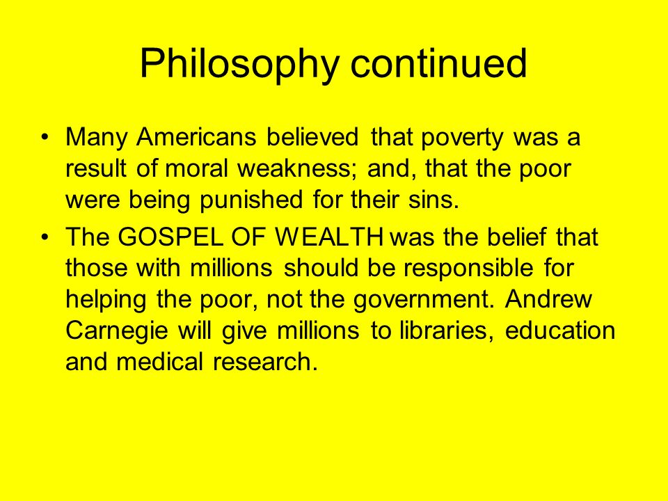 Philosophy continued Many Americans believed that poverty was a result of moral weakness; and, that the poor were being punished for their sins.