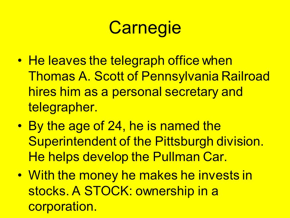Carnegie He leaves the telegraph office when Thomas A. Scott of Pennsylvania Railroad hires him as a personal secretary and telegrapher. By the age of