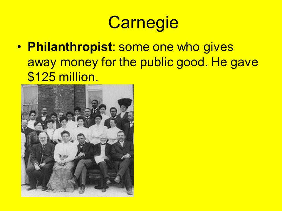 Carnegie Philanthropist: some one who gives away money for the public good. He gave $125 million.