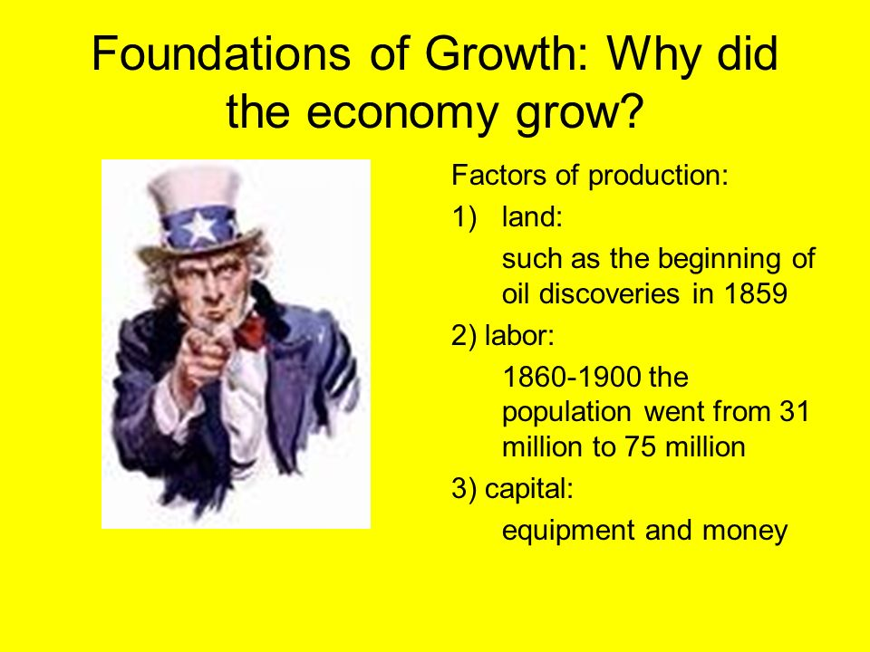Foundations of Growth: Why did the economy grow? Factors of production: 1)land: such as the beginning of oil discoveries in 1859 2) labor: 1860-1900 t