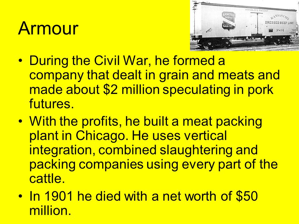 Armour During the Civil War, he formed a company that dealt in grain and meats and made about $2 million speculating in pork futures.