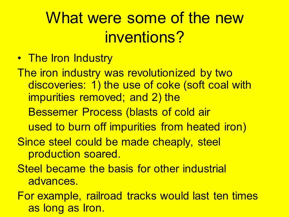 What were some of the new inventions? The Iron Industry The iron industry was revolutionized by two discoveries: 1) the use of coke (soft coal with im