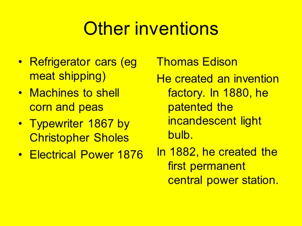 Other inventions Refrigerator cars (eg meat shipping) Machines to shell corn and peas Typewriter 1867 by Christopher Sholes Electrical Power 1876 Thomas Edison He created an invention factory.