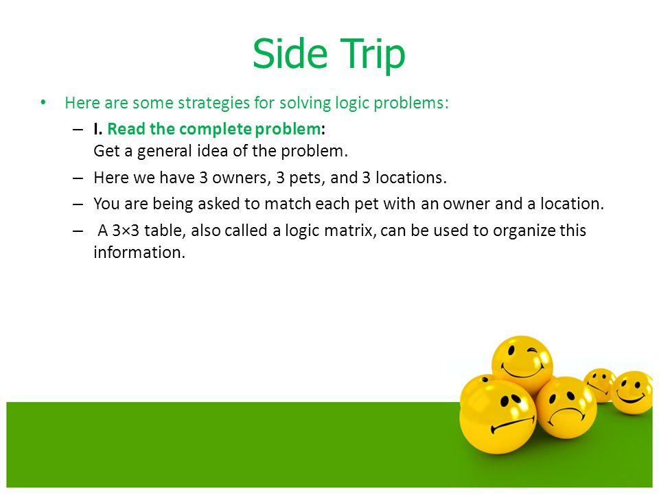 Side Trip Here are some strategies for solving logic problems: – I. Read the complete problem: Get a general idea of the problem. – Here we have 3 own