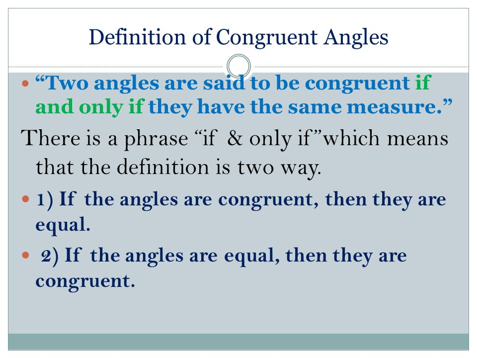 Definition of Congruent Angles Two angles are said to be congruent if and only if they have the same measure. There is a phrase if & only ifwhich mean