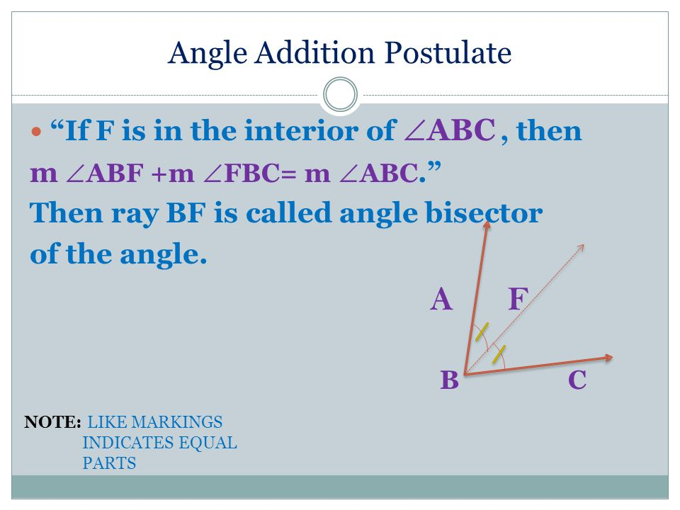 Angle Addition Postulate If F is in the interior of ABC, then m ABF +m FBC= m ABC. Then ray BF is called angle bisector of the angle. A F B C NOTE: LI