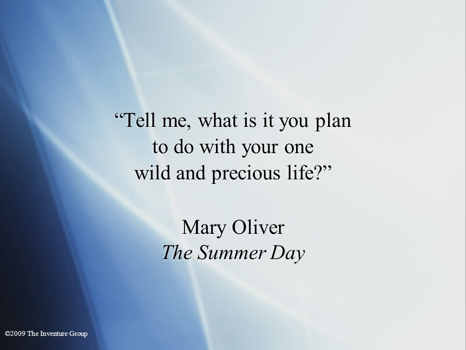 Tell me, what is it you plan to do with your one wild and precious life? Mary Oliver The Summer Day Tell me, what is it you plan to do with your one w