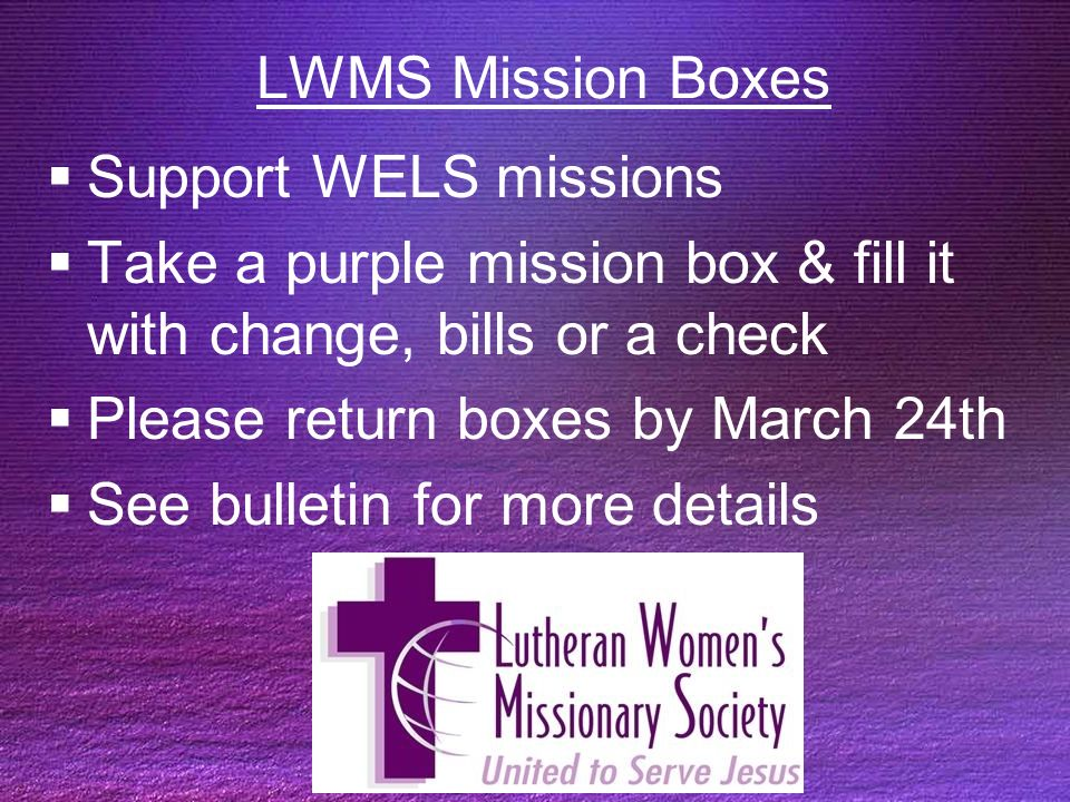 LWMS Mission Boxes Support WELS missions Take a purple mission box & fill it with change, bills or a check Please return boxes by March 24th See bulletin for more details