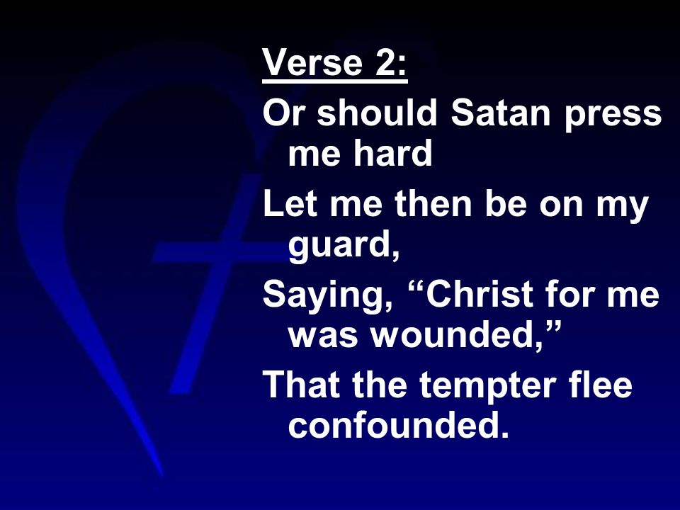 Verse 2: Or should Satan press me hard Let me then be on my guard, Saying, Christ for me was wounded, That the tempter flee confounded.