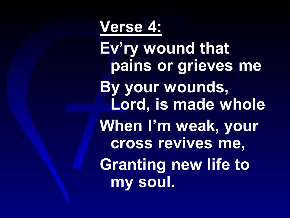 Verse 4: Evry wound that pains or grieves me By your wounds, Lord, is made whole When Im weak, your cross revives me, Granting new life to my soul.