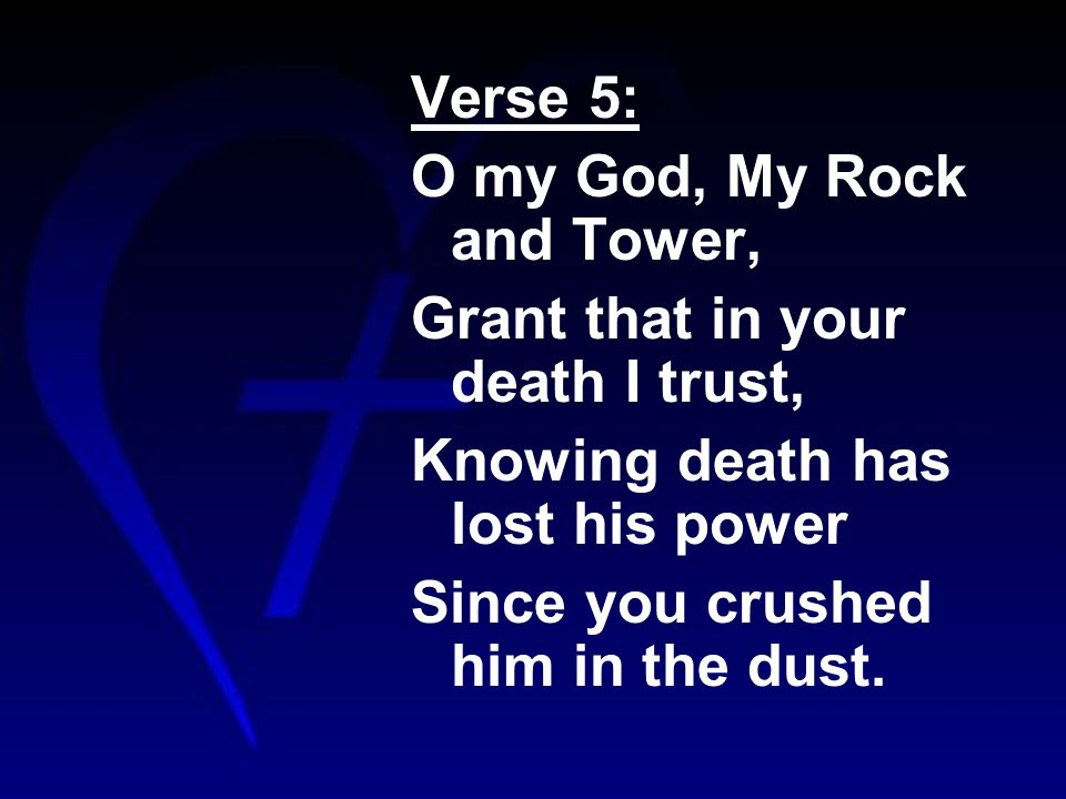 Verse 5: O my God, My Rock and Tower, Grant that in your death I trust, Knowing death has lost his power Since you crushed him in the dust.