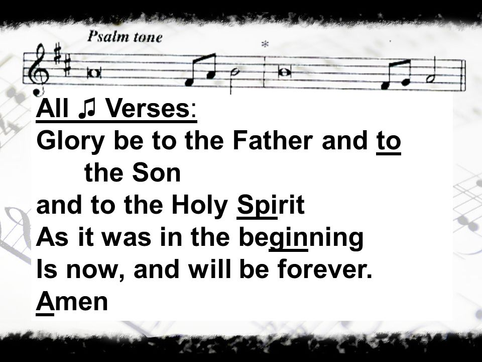 All Verses: Glory be to the Father and to the Son and to the Holy Spirit As it was in the beginning Is now, and will be forever.