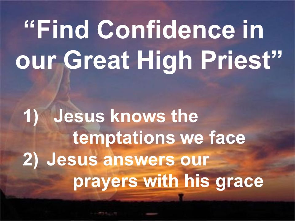 Find Confidence in our Great High Priest 1) Jesus knows the temptations we face 2)Jesus answers our prayers with his grace