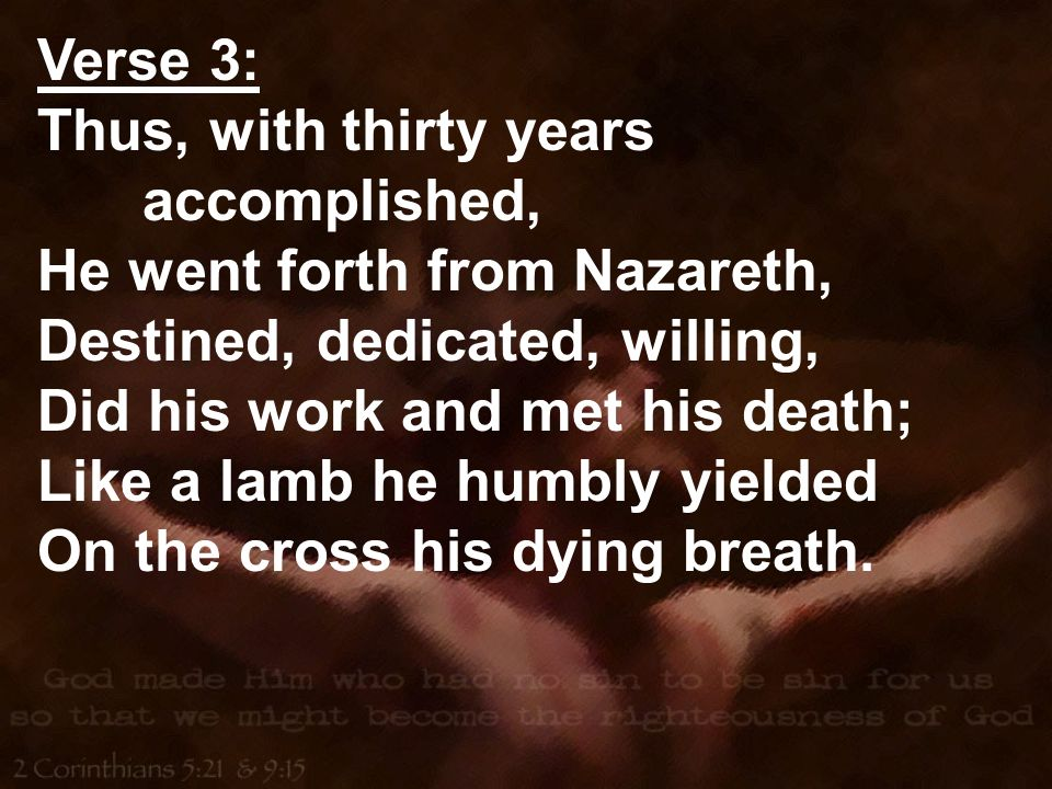 Verse 3: Thus, with thirty years accomplished, He went forth from Nazareth, Destined, dedicated, willing, Did his work and met his death; Like a lamb he humbly yielded On the cross his dying breath.