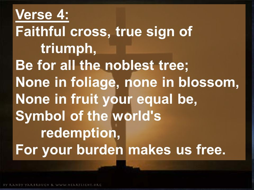 Verse 4: Faithful cross, true sign of triumph, Be for all the noblest tree; None in foliage, none in blossom, None in fruit your equal be, Symbol of the world s redemption, For your burden makes us free.
