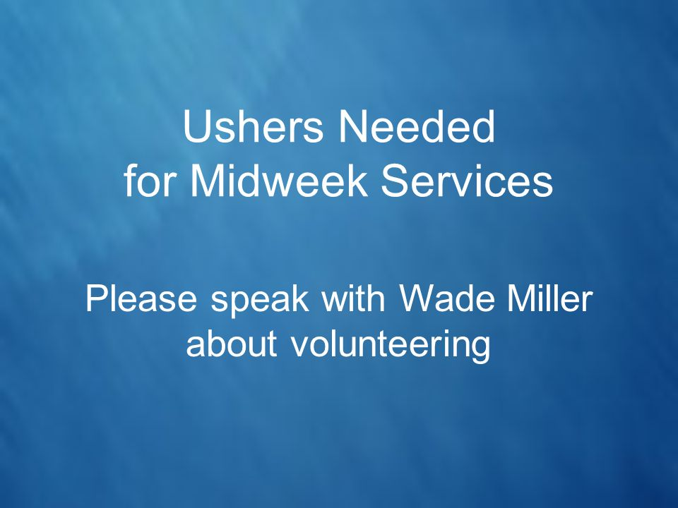 Ushers Needed for Midweek Services Please speak with Wade Miller about volunteering