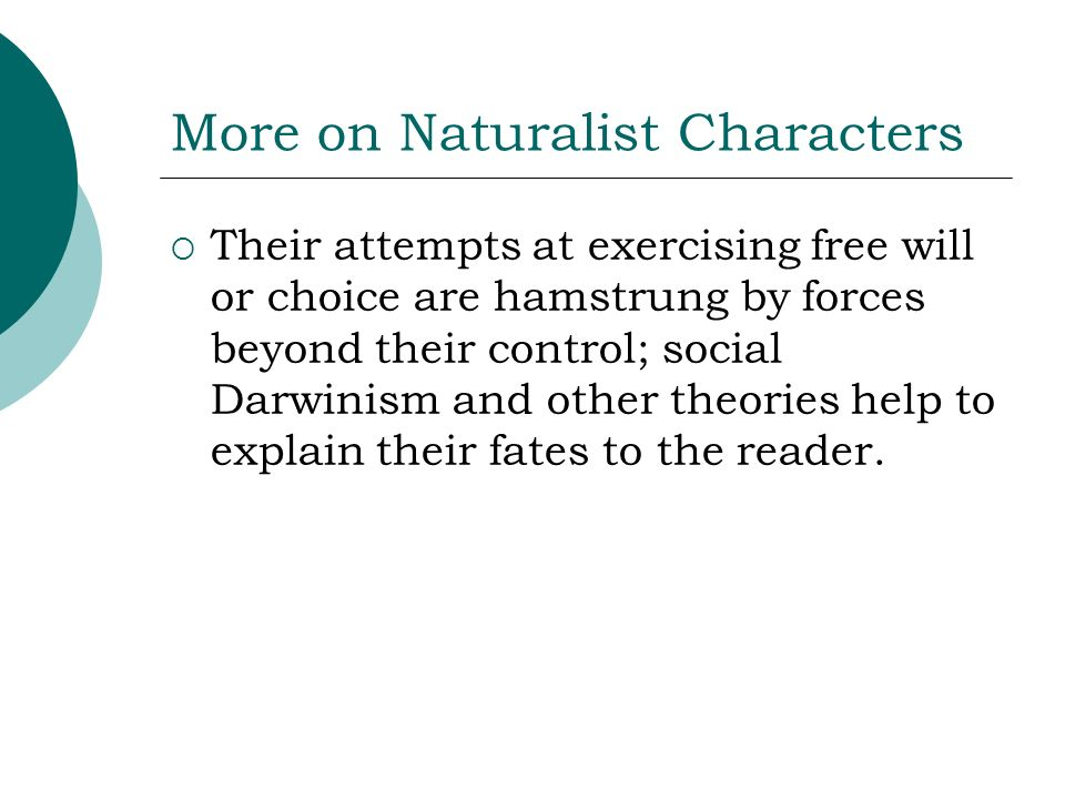 More on Naturalist Characters Their attempts at exercising free will or choice are hamstrung by forces beyond their control; social Darwinism and othe